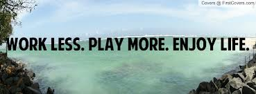 Work LESS ~ Play MORE !!