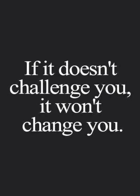 If it doesn't challenge you ... It won't change you !