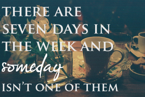 "7 days in a week ~ Tomorrow ISN""T one of them Go For It -  TODAY!"