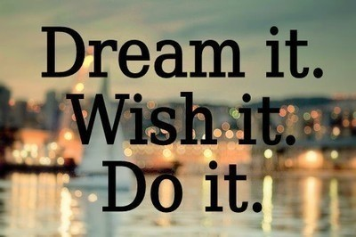 Dream It ~ Wish It ~ Do It !