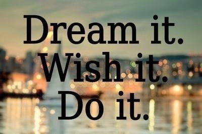 Dream It ~ Wish It ~ Do It !